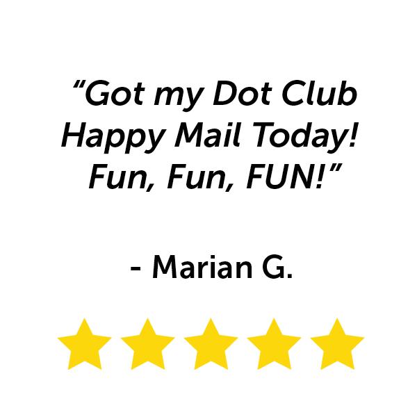 """Got my Dot Club happy mail today! Fun, fun, fun!"" - Marian G."
