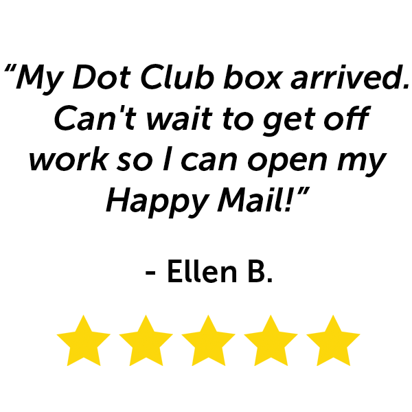 """My Dot Club box arrived. Can't wait to get off work so I can open my happy mail!"" - Ellen B."
